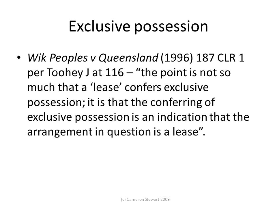 """(c) Cameron Stewart 2009 Exclusive possession Wik Peoples v Queensland (1996) 187 CLR 1 per Toohey J at 116 – """"the point is not so much that a 'lease'"""