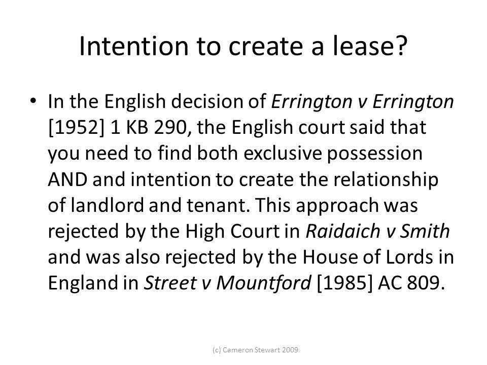 (c) Cameron Stewart 2009 Intention to create a lease? In the English decision of Errington v Errington [1952] 1 KB 290, the English court said that yo