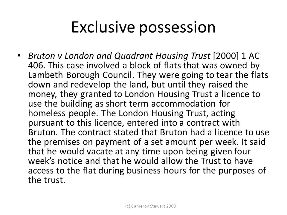 (c) Cameron Stewart 2009 Exclusive possession Bruton v London and Quadrant Housing Trust [2000] 1 AC 406. This case involved a block of flats that was