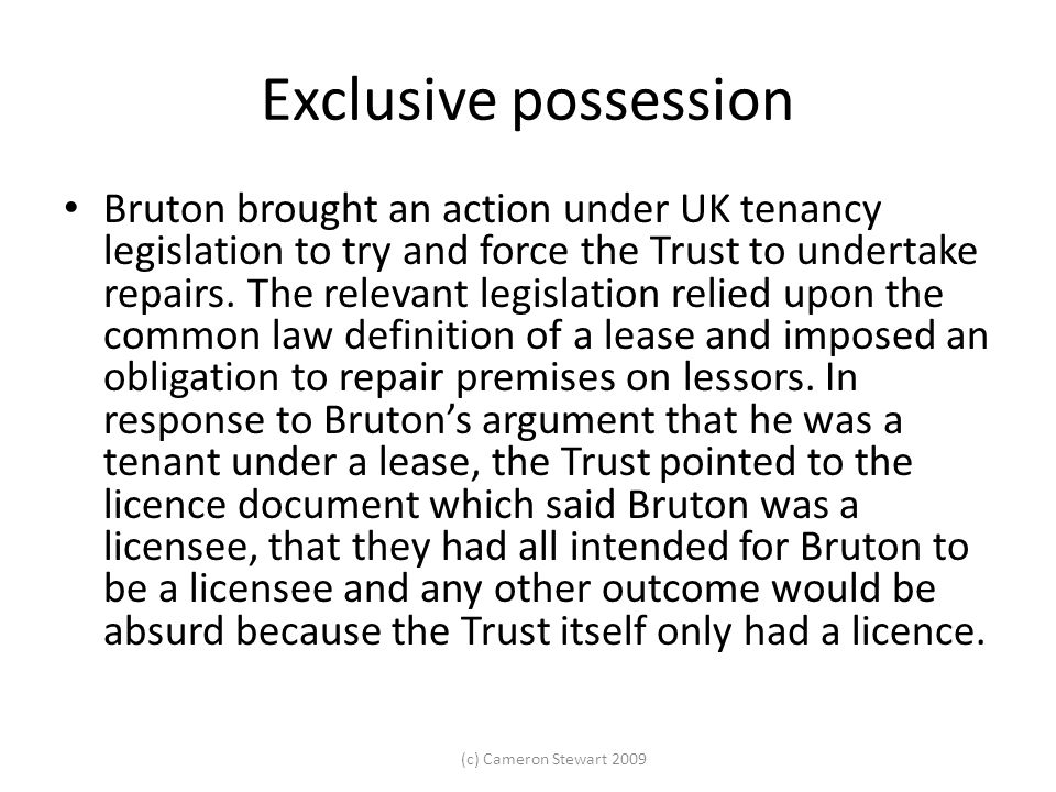 (c) Cameron Stewart 2009 Exclusive possession Bruton brought an action under UK tenancy legislation to try and force the Trust to undertake repairs. T