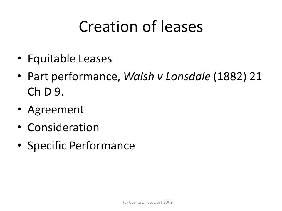 (c) Cameron Stewart 2009 Creation of leases Equitable Leases Part performance, Walsh v Lonsdale (1882) 21 Ch D 9. Agreement Consideration Specific Per