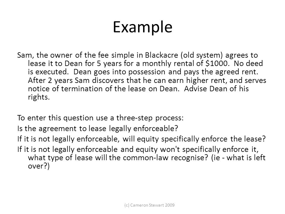 (c) Cameron Stewart 2009 Example Sam, the owner of the fee simple in Blackacre (old system) agrees to lease it to Dean for 5 years for a monthly renta