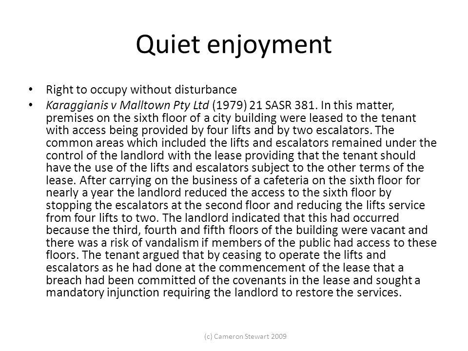 (c) Cameron Stewart 2009 Quiet enjoyment Right to occupy without disturbance Karaggianis v Malltown Pty Ltd (1979) 21 SASR 381. In this matter, premis
