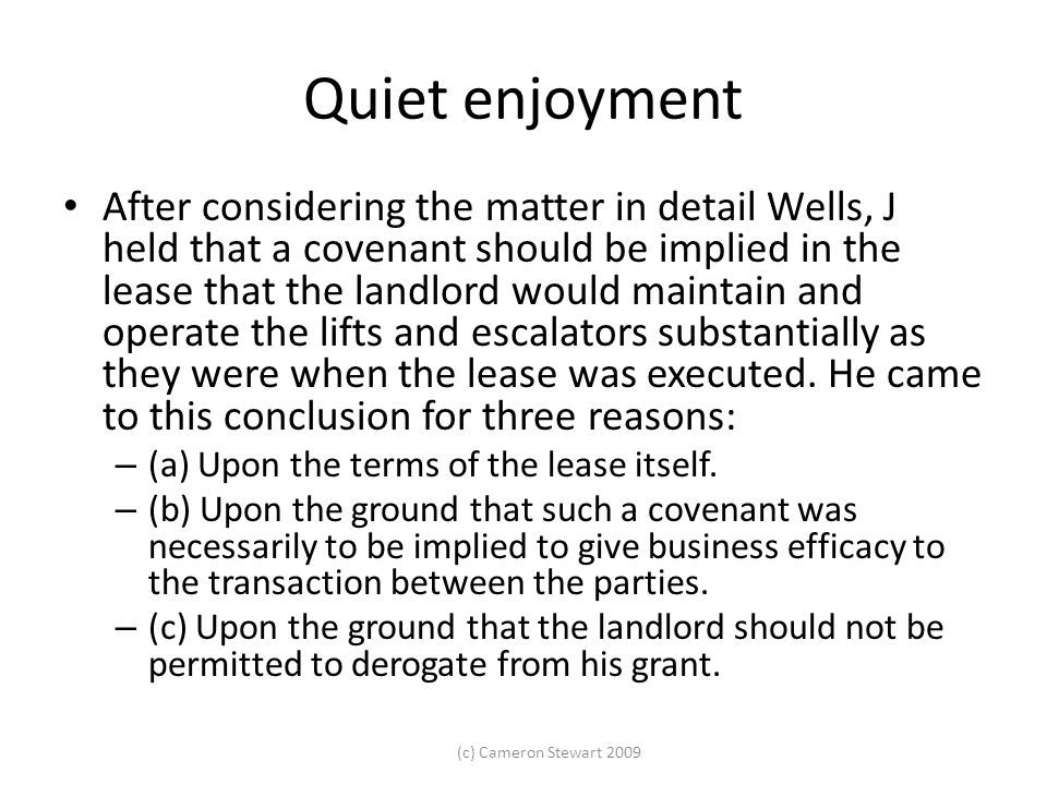 (c) Cameron Stewart 2009 Quiet enjoyment After considering the matter in detail Wells, J held that a covenant should be implied in the lease that the