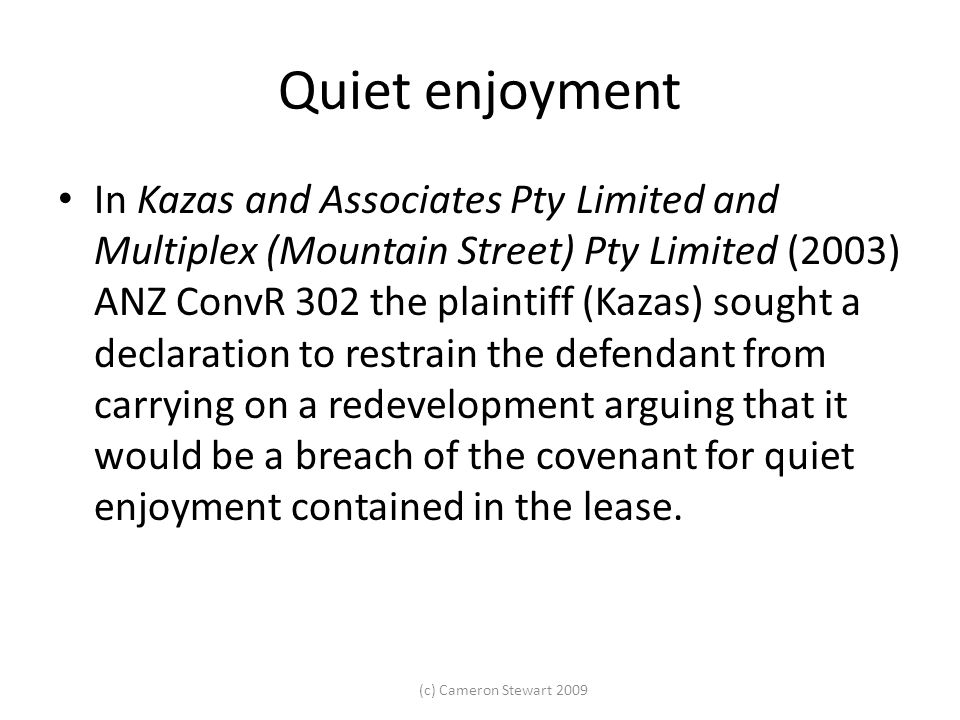 (c) Cameron Stewart 2009 Quiet enjoyment In Kazas and Associates Pty Limited and Multiplex (Mountain Street) Pty Limited (2003) ANZ ConvR 302 the plai