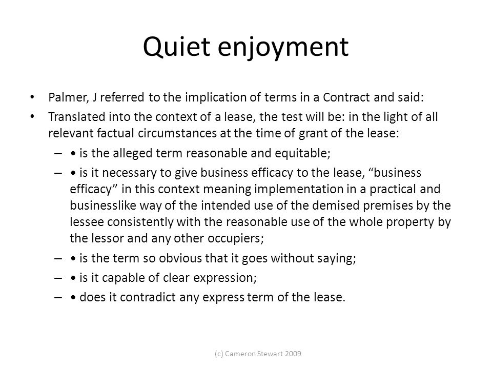 (c) Cameron Stewart 2009 Quiet enjoyment Palmer, J referred to the implication of terms in a Contract and said: Translated into the context of a lease