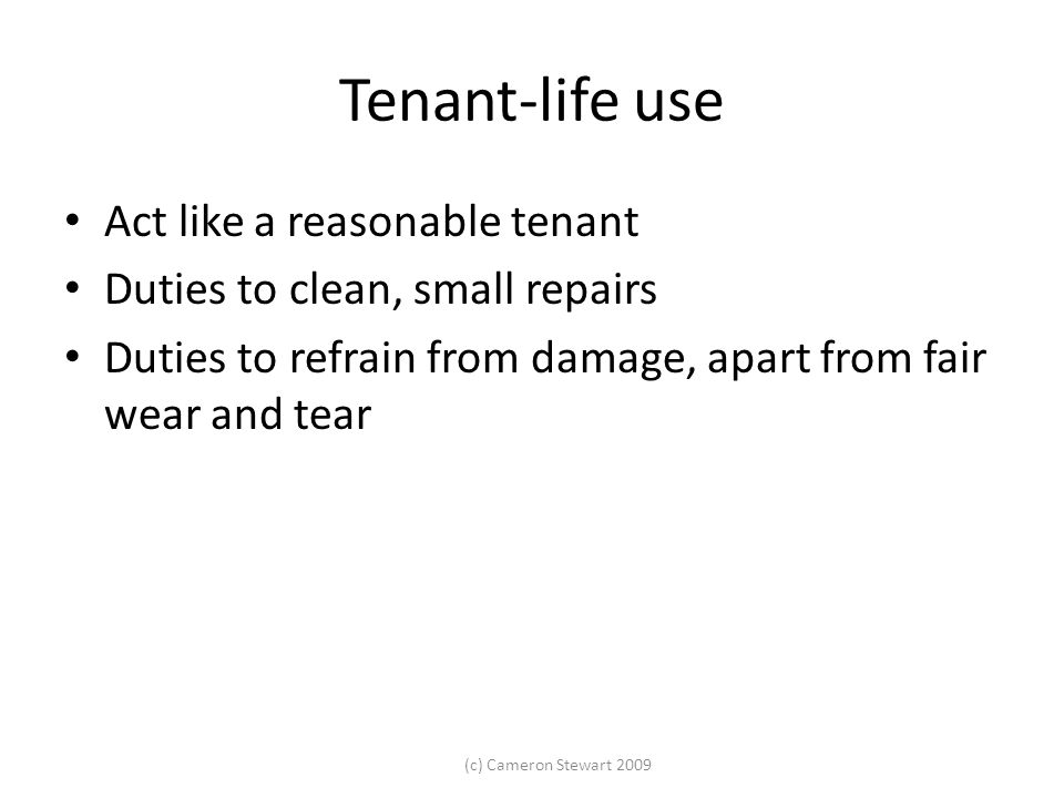 (c) Cameron Stewart 2009 Tenant-life use Act like a reasonable tenant Duties to clean, small repairs Duties to refrain from damage, apart from fair we