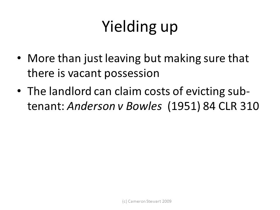 (c) Cameron Stewart 2009 Yielding up More than just leaving but making sure that there is vacant possession The landlord can claim costs of evicting s