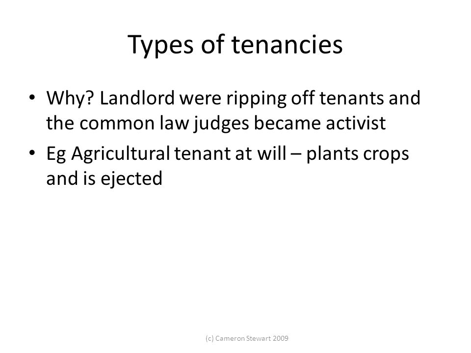 (c) Cameron Stewart 2009 Types of tenancies Why? Landlord were ripping off tenants and the common law judges became activist Eg Agricultural tenant at