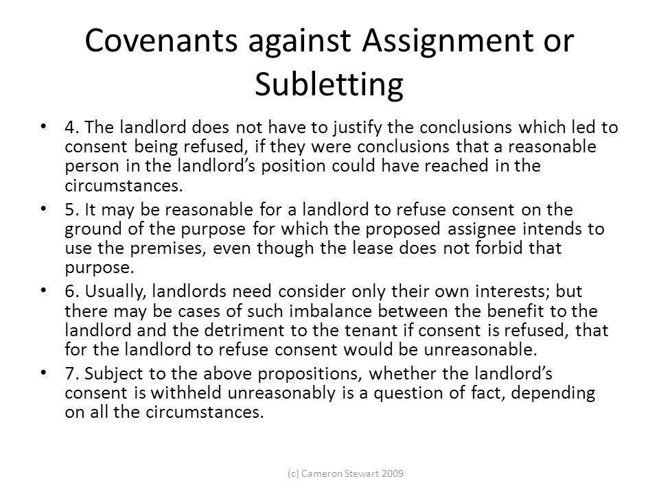 (c) Cameron Stewart 2009 Covenants against Assignment or Subletting 4. The landlord does not have to justify the conclusions which led to consent bein