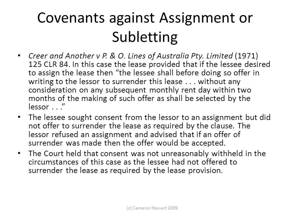 (c) Cameron Stewart 2009 Covenants against Assignment or Subletting Creer and Another v P. & O. Lines of Australia Pty. Limited (1971) 125 CLR 84. In