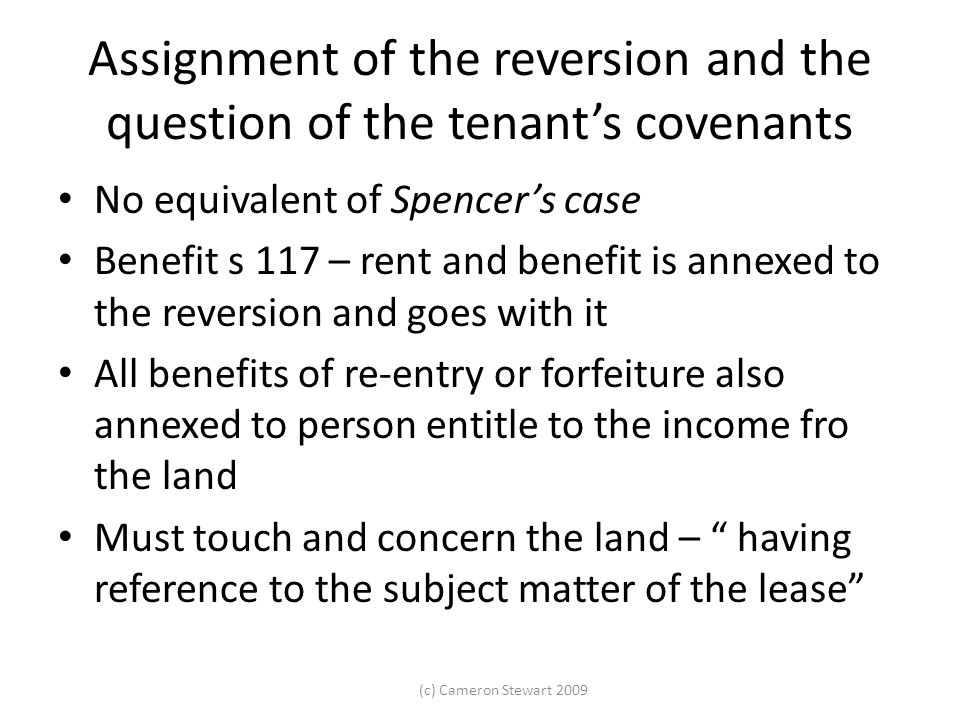(c) Cameron Stewart 2009 Assignment of the reversion and the question of the tenant's covenants No equivalent of Spencer's case Benefit s 117 – rent a