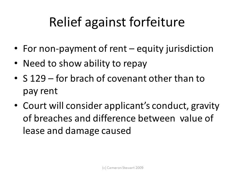 (c) Cameron Stewart 2009 Relief against forfeiture For non-payment of rent – equity jurisdiction Need to show ability to repay S 129 – for brach of co