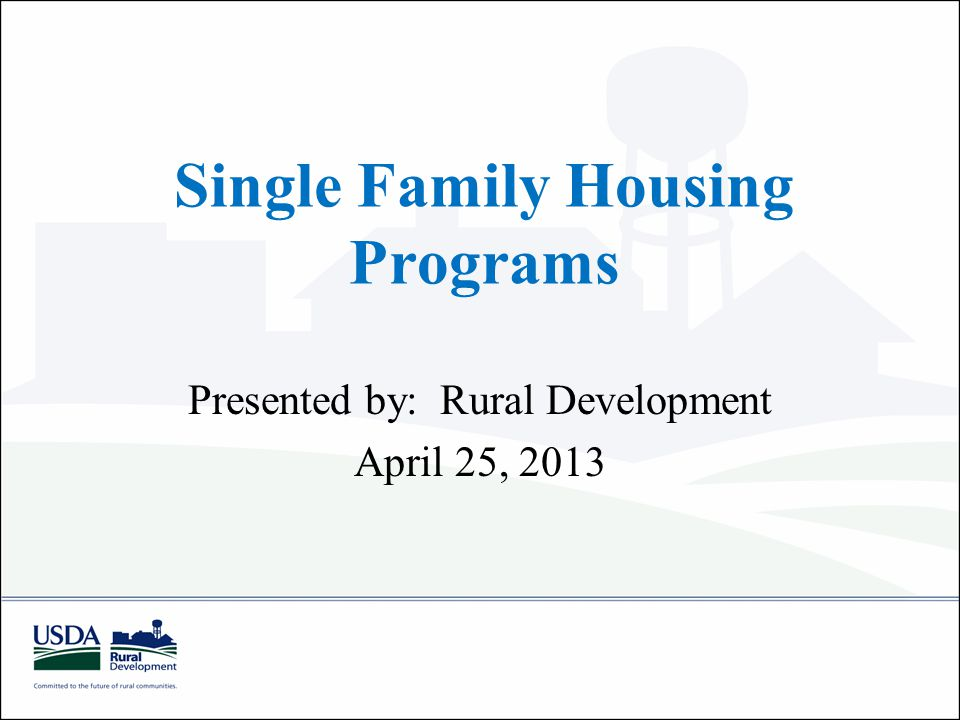 Single Family Housing Programs Presented by: Rural Development April 25, 2013