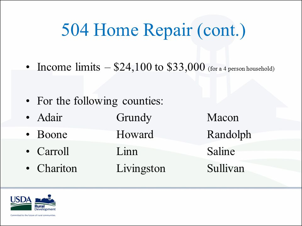 504 Home Repair (cont.) Income limits – $24,100 to $33,000 (for a 4 person household) For the following counties: AdairGrundyMacon BooneHowardRandolph CarrollLinnSaline CharitonLivingstonSullivan