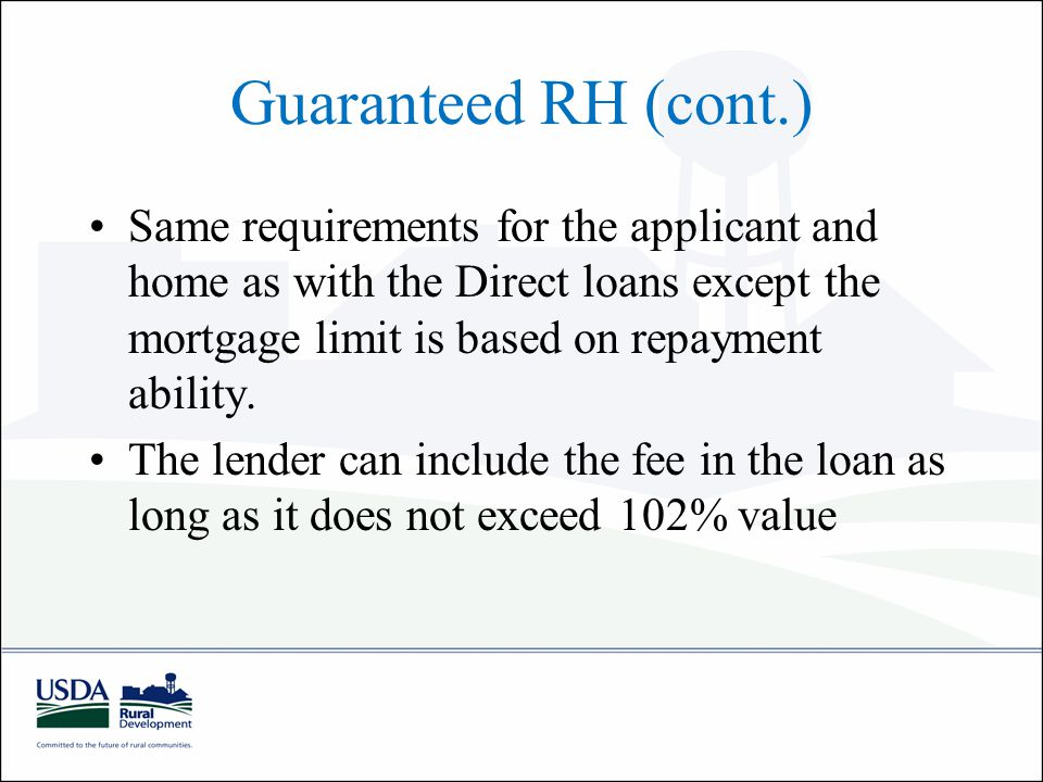 Guaranteed RH (cont.) Same requirements for the applicant and home as with the Direct loans except the mortgage limit is based on repayment ability.