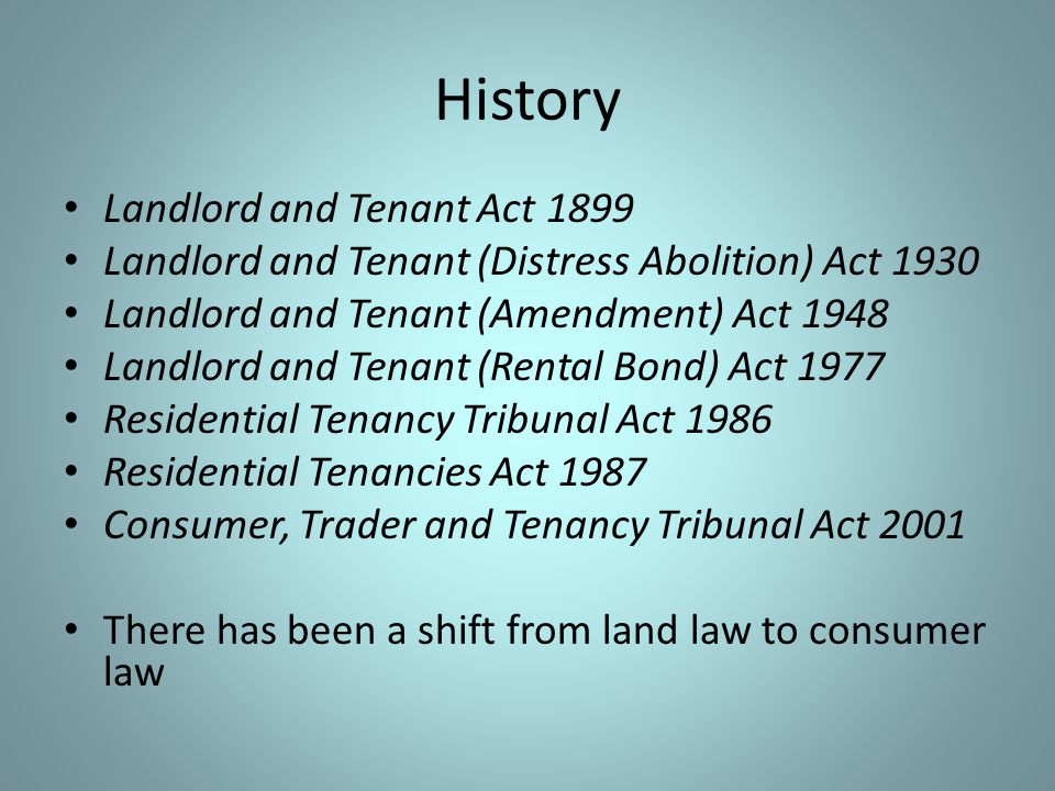 History Landlord and Tenant Act 1899 Landlord and Tenant (Distress Abolition) Act 1930 Landlord and Tenant (Amendment) Act 1948 Landlord and Tenant (Rental Bond) Act 1977 Residential Tenancy Tribunal Act 1986 Residential Tenancies Act 1987 Consumer, Trader and Tenancy Tribunal Act 2001 There has been a shift from land law to consumer law