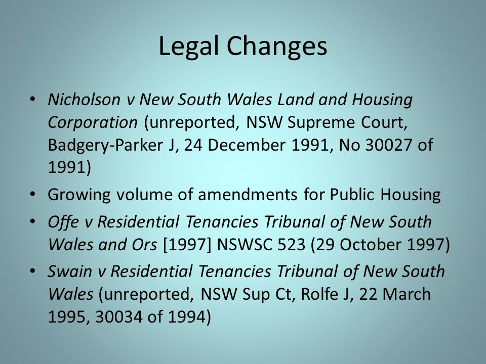 Legal Changes Nicholson v New South Wales Land and Housing Corporation (unreported, NSW Supreme Court, Badgery-Parker J, 24 December 1991, No 30027 of 1991) Growing volume of amendments for Public Housing Offe v Residential Tenancies Tribunal of New South Wales and Ors [1997] NSWSC 523 (29 October 1997) Swain v Residential Tenancies Tribunal of New South Wales (unreported, NSW Sup Ct, Rolfe J, 22 March 1995, 30034 of 1994)