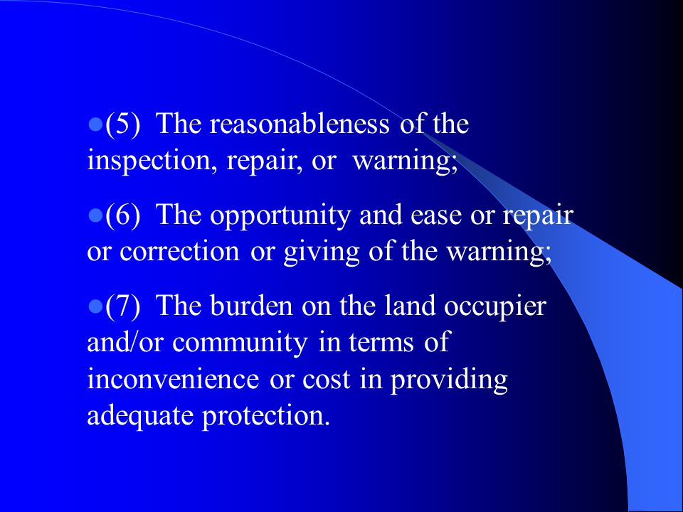 (5)The reasonableness of the inspection, repair, or warning; (6)The opportunity and ease or repair or correction or giving of the warning; (7)The burden on the land occupier and/or community in terms of inconvenience or cost in providing adequate protection.