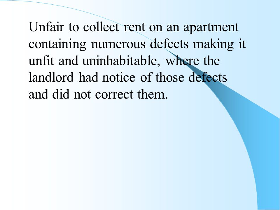 Unfair to collect rent on an apartment containing numerous defects making it unfit and uninhabitable, where the landlord had notice of those defects and did not correct them.