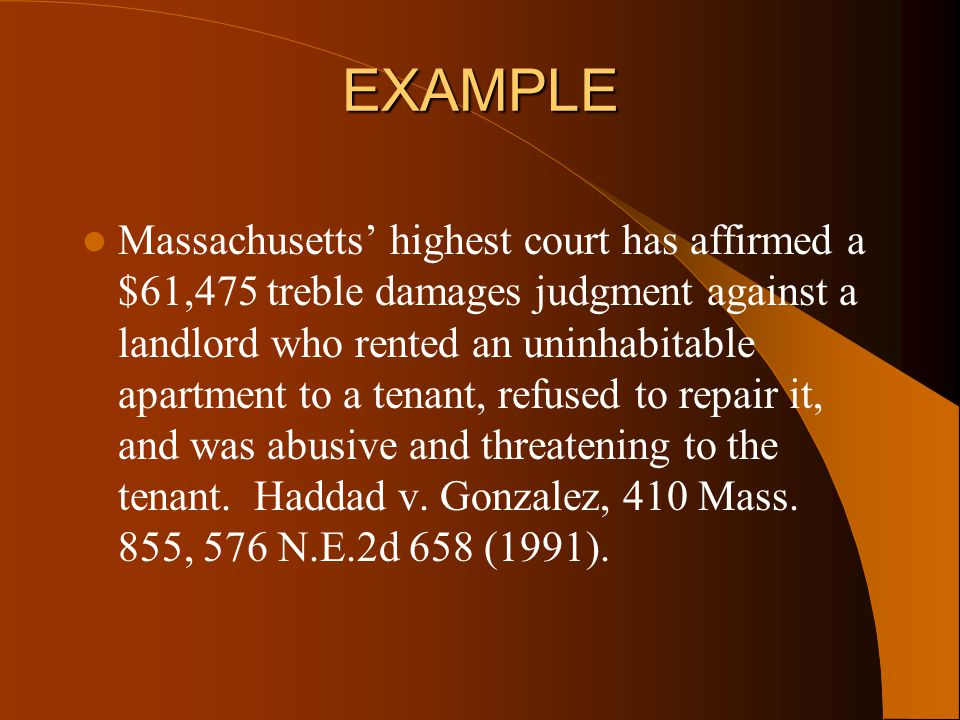 EXAMPLE Massachusetts' highest court has affirmed a $61,475 treble damages judgment against a landlord who rented an uninhabitable apartment to a tenant, refused to repair it, and was abusive and threatening to the tenant.