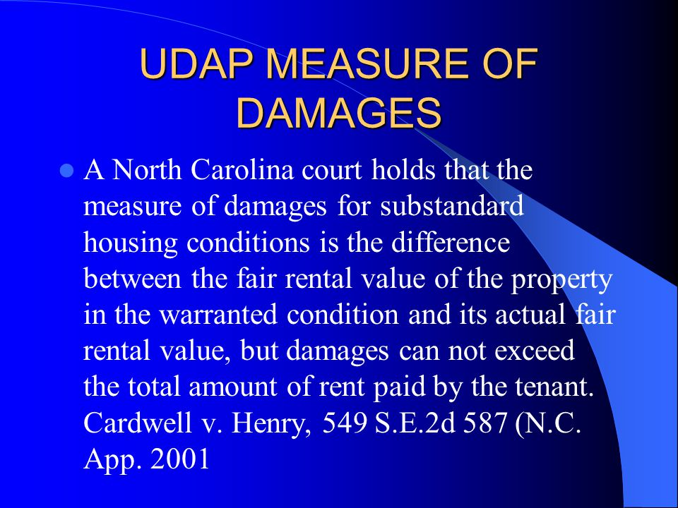 UDAP MEASURE OF DAMAGES A North Carolina court holds that the measure of damages for substandard housing conditions is the difference between the fair rental value of the property in the warranted condition and its actual fair rental value, but damages can not exceed the total amount of rent paid by the tenant.