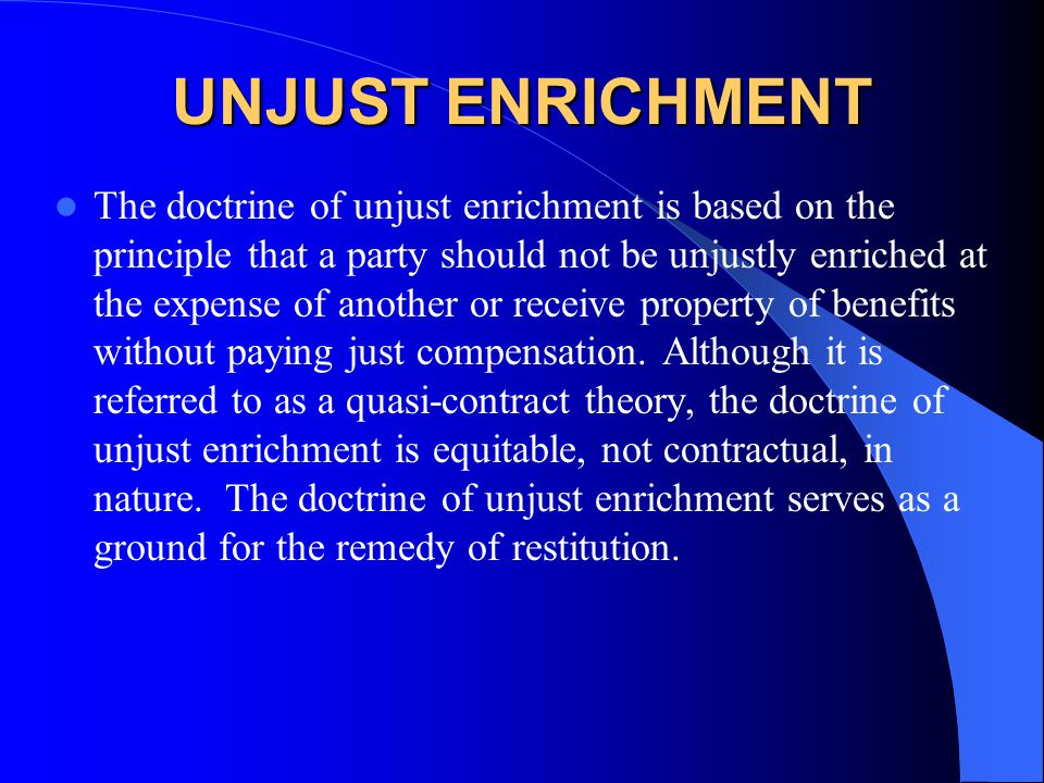 UNJUST ENRICHMENT The doctrine of unjust enrichment is based on the principle that a party should not be unjustly enriched at the expense of another o
