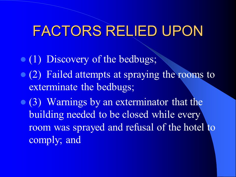 FACTORS RELIED UPON (1) Discovery of the bedbugs; (2) Failed attempts at spraying the rooms to exterminate the bedbugs; (3) Warnings by an exterminator that the building needed to be closed while every room was sprayed and refusal of the hotel to comply; and