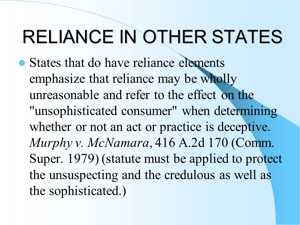 RELIANCE IN OTHER STATES States that do have reliance elements emphasize that reliance may be wholly unreasonable and refer to the effect on the