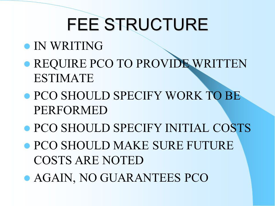 FEE STRUCTURE IN WRITING REQUIRE PCO TO PROVIDE WRITTEN ESTIMATE PCO SHOULD SPECIFY WORK TO BE PERFORMED PCO SHOULD SPECIFY INITIAL COSTS PCO SHOULD M