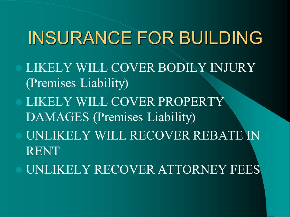 INSURANCE FOR BUILDING LIKELY WILL COVER BODILY INJURY (Premises Liability) LIKELY WILL COVER PROPERTY DAMAGES (Premises Liability) UNLIKELY WILL RECOVER REBATE IN RENT UNLIKELY RECOVER ATTORNEY FEES
