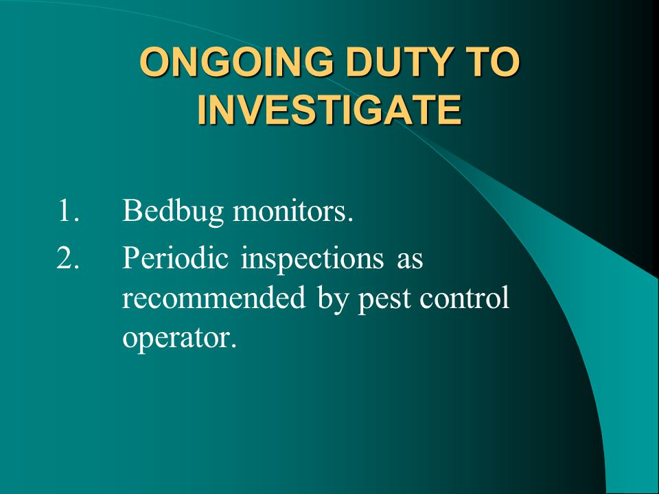 ONGOING DUTY TO INVESTIGATE 1.Bedbug monitors.
