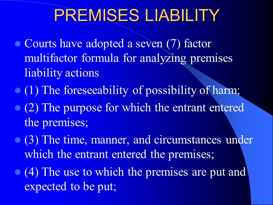 PREMISES LIABILITY Courts have adopted a seven (7) factor multifactor formula for analyzing premises liability actions (1)The foreseeability of possib