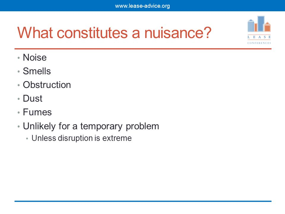 What constitutes a nuisance? Noise Smells Obstruction Dust Fumes Unlikely for a temporary problem Unless disruption is extreme www.lease-advice.org
