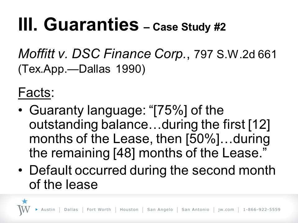 "III. Guaranties – Case Study #2 Moffitt v. DSC Finance Corp., 797 S.W.2d 661 (Tex.App.—Dallas 1990) Facts: Guaranty language: ""[75%] of the outstandin"