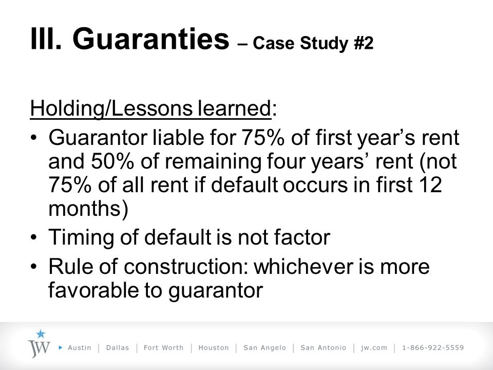 III. Guaranties – Case Study #2 Holding/Lessons learned: Guarantor liable for 75% of first year's rent and 50% of remaining four years' rent (not 75%