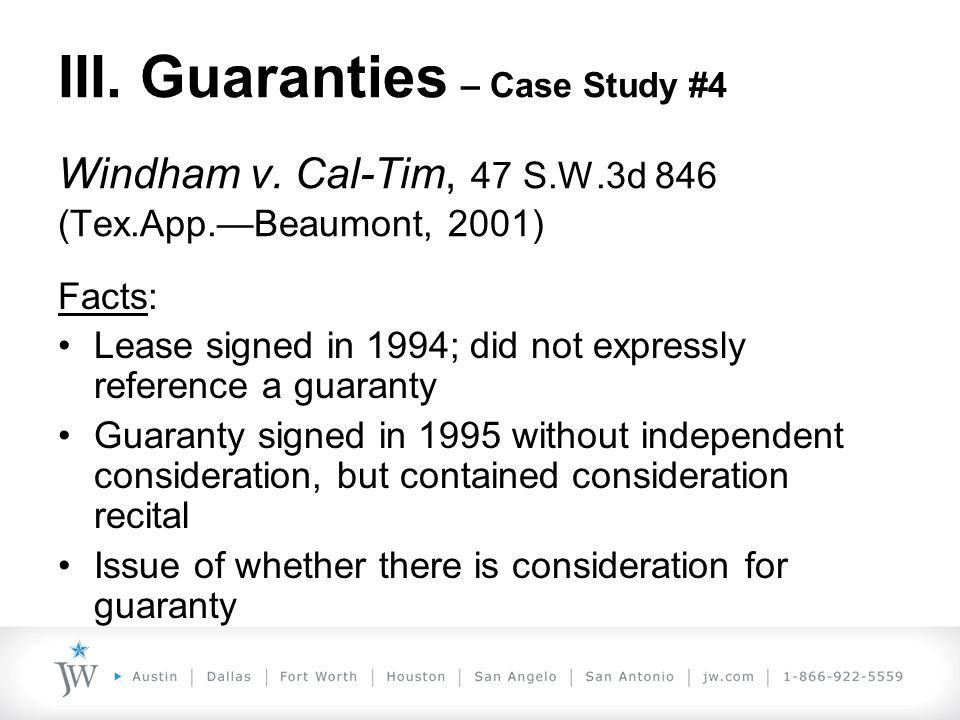 III. Guaranties – Case Study #4 Windham v. Cal-Tim, 47 S.W.3d 846 (Tex.App.—Beaumont, 2001) Facts: Lease signed in 1994; did not expressly reference a