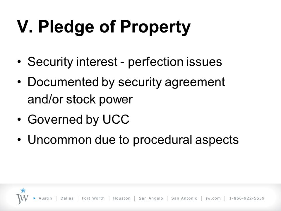 V. Pledge of Property Security interest - perfection issues Documented by security agreement and/or stock power Governed by UCC Uncommon due to proced