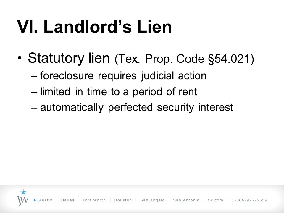 VI. Landlord's Lien Statutory lien (Tex. Prop. Code §54.021) –foreclosure requires judicial action –limited in time to a period of rent –automatically