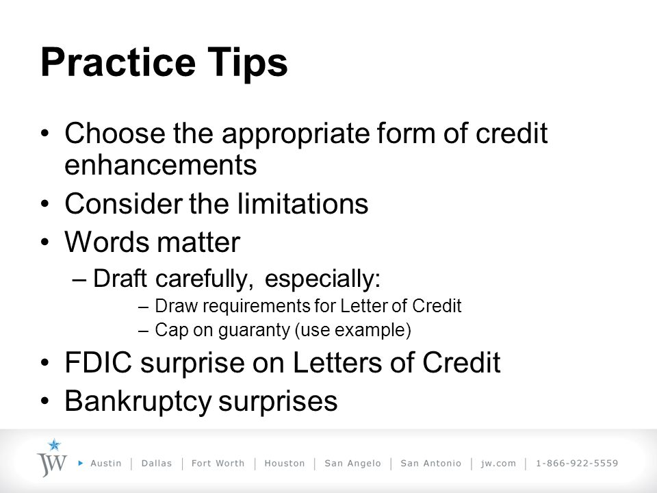 Practice Tips Choose the appropriate form of credit enhancements Consider the limitations Words matter –Draft carefully, especially: –Draw requirements for Letter of Credit –Cap on guaranty (use example) FDIC surprise on Letters of Credit Bankruptcy surprises