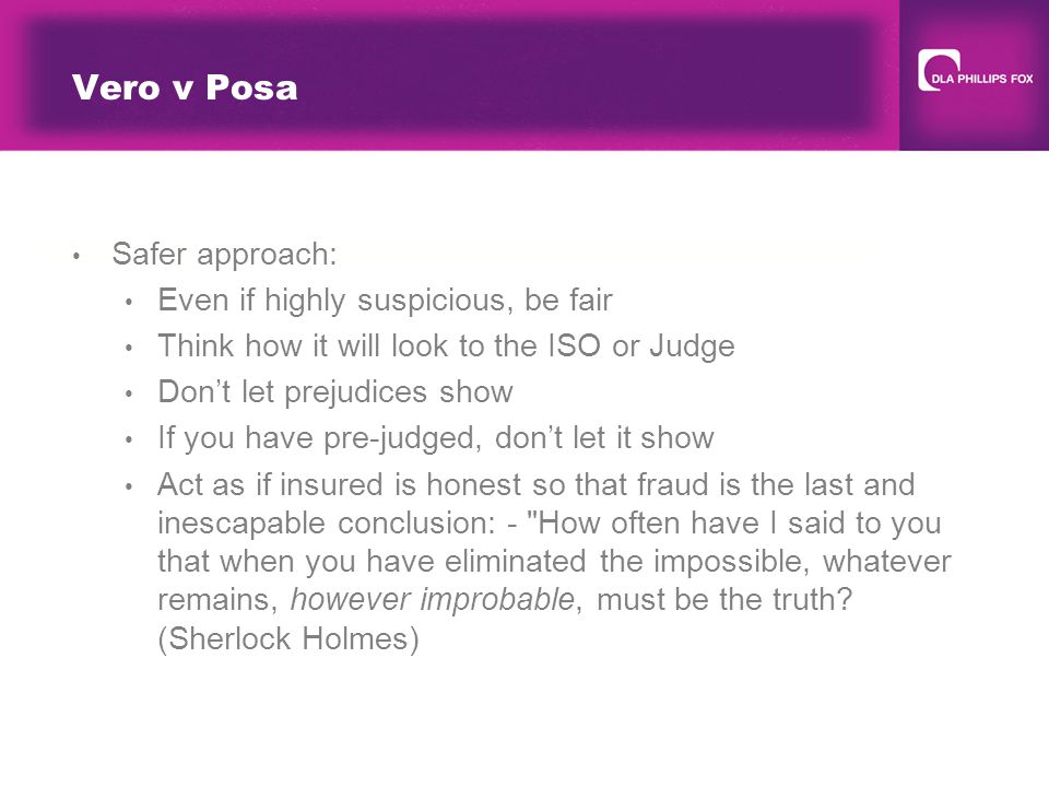 Vero v Posa Safer approach: Even if highly suspicious, be fair Think how it will look to the ISO or Judge Don't let prejudices show If you have pre-judged, don't let it show Act as if insured is honest so that fraud is the last and inescapable conclusion: - How often have I said to you that when you have eliminated the impossible, whatever remains, however improbable, must be the truth.
