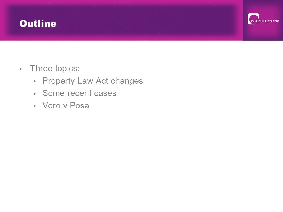 Outline Three topics: Property Law Act changes Some recent cases Vero v Posa