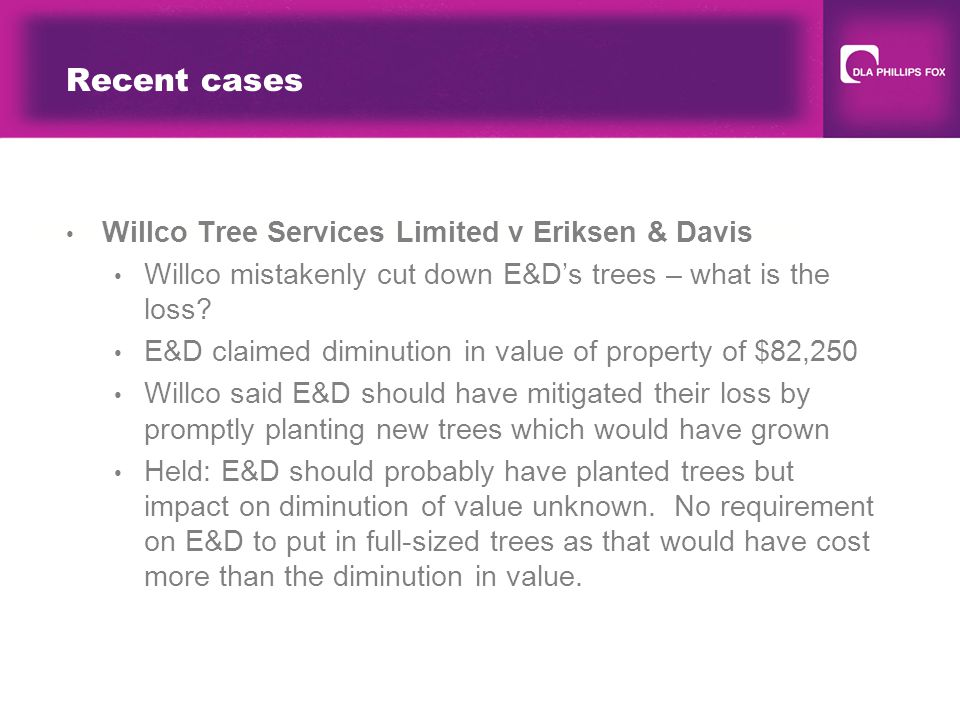Recent cases Willco Tree Services Limited v Eriksen & Davis Willco mistakenly cut down E&D's trees – what is the loss.