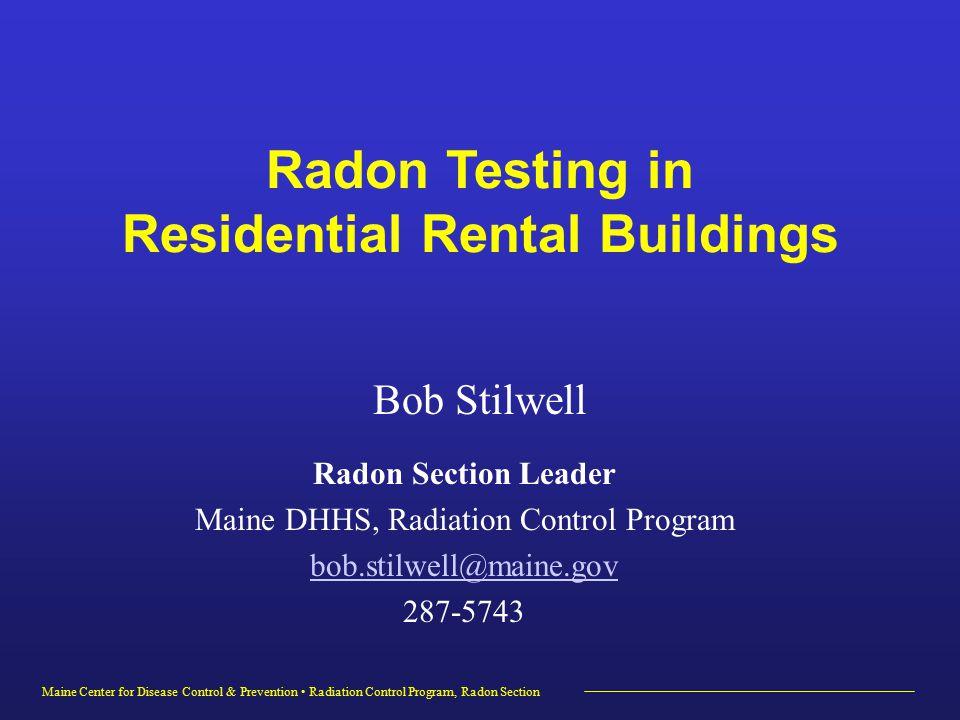 Maine Center for Disease Control & Prevention Radiation Control Program, Radon Section Radon Section Leader Maine DHHS, Radiation Control Program bob.stilwell@maine.gov 287-5743 Radon Testing in Residential Rental Buildings Bob Stilwell