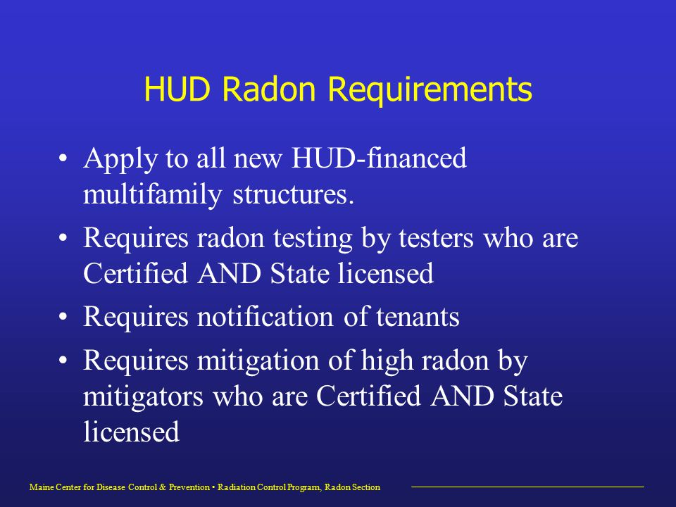 Maine Center for Disease Control & Prevention Radiation Control Program, Radon Section HUD Radon Requirements Apply to all new HUD-financed multifamily structures.