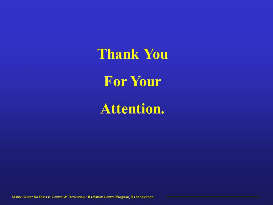 Maine Center for Disease Control & Prevention Radiation Control Program, Radon Section Thank You For Your Attention.