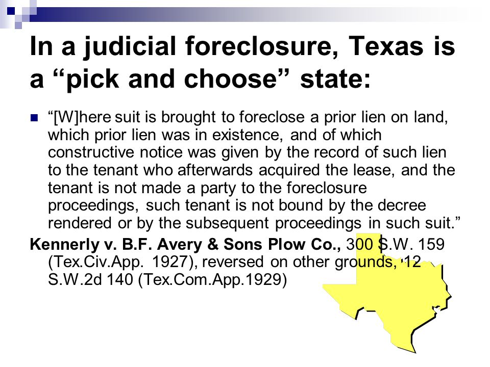 In a judicial foreclosure, Texas is a pick and choose state: [W]here suit is brought to foreclose a prior lien on land, which prior lien was in existence, and of which constructive notice was given by the record of such lien to the tenant who afterwards acquired the lease, and the tenant is not made a party to the foreclosure proceedings, such tenant is not bound by the decree rendered or by the subsequent proceedings in such suit. Kennerly v.