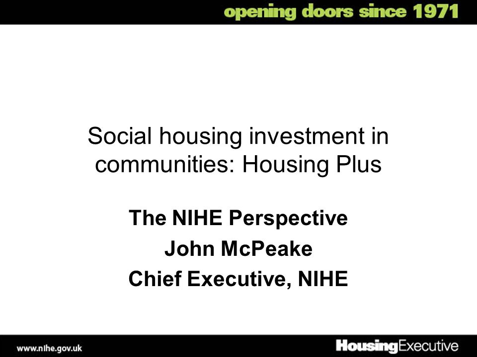 Social housing investment in communities: Housing Plus The NIHE Perspective John McPeake Chief Executive, NIHE