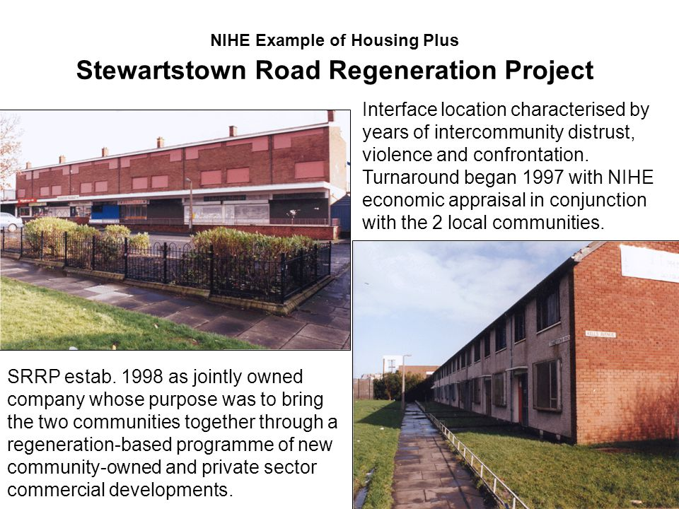 NIHE Example of Housing Plus Stewartstown Road Regeneration Project Interface location characterised by years of intercommunity distrust, violence and confrontation.