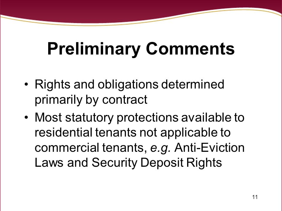 11 Preliminary Comments Rights and obligations determined primarily by contract Most statutory protections available to residential tenants not applicable to commercial tenants, e.g.